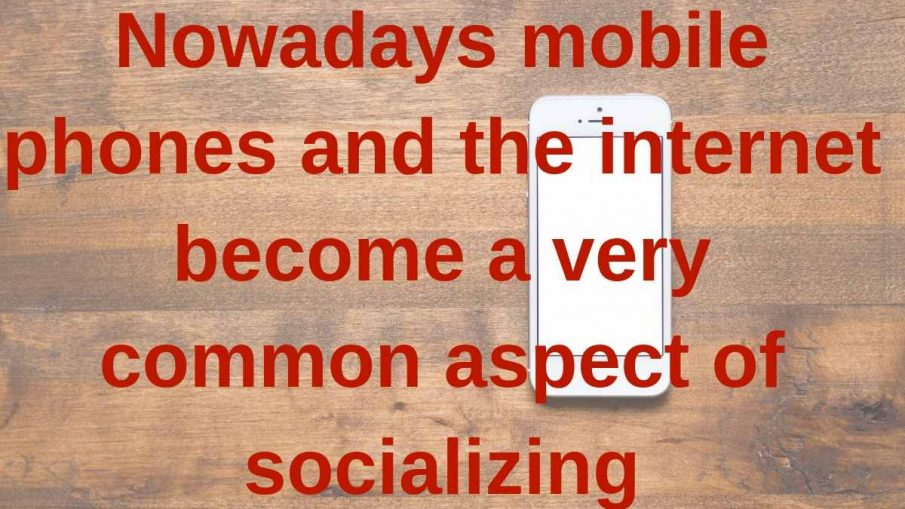 Nowadays mobile phones and internet become a very common aspect of socializing