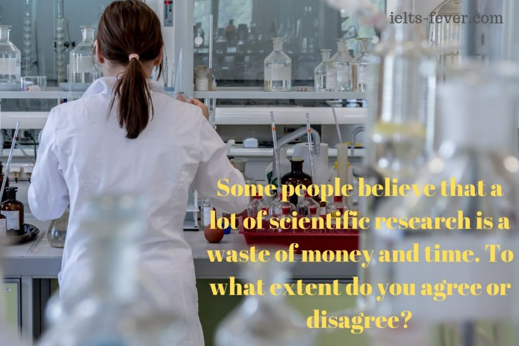 Some people believe that a lot of scientific research is a waste of money and time.