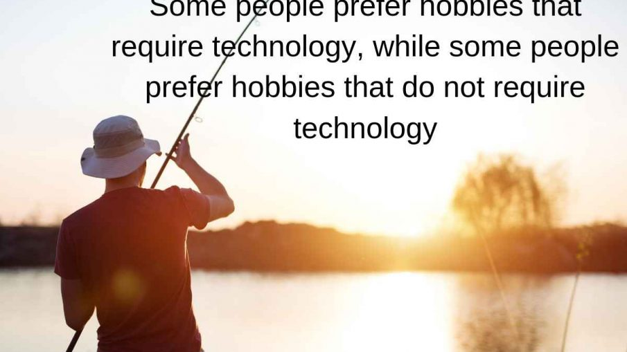 Some people prefer hobbies that require technology, while some people prefer hobbies that do not require technology