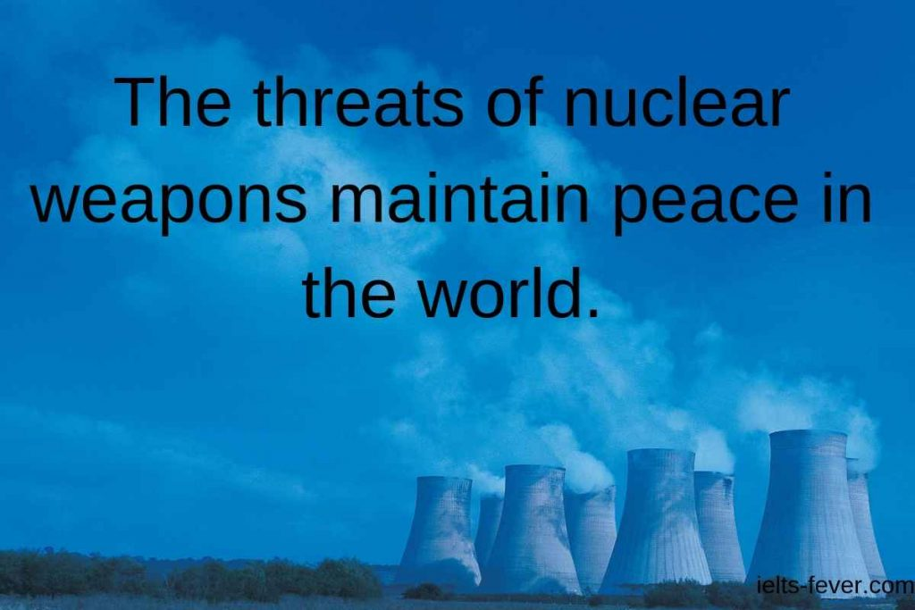 The threats of nuclear weapons maintain peace in the world.