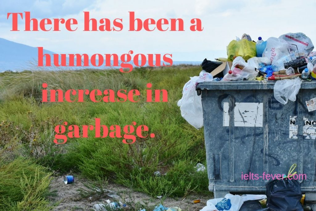 There has been a humongous increase in garbage.e