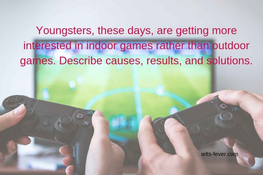 Youngsters, these days, are getting more interested in indoor games rather than outdoor games. Describe causes, results, and solutions.