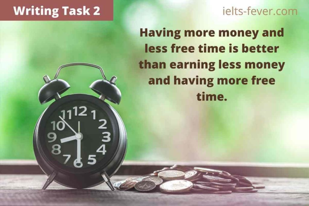 Having more money and less free time is better than earning less money and having more free time. Discuss both views and state your opinion.