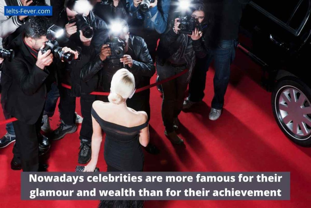 Nowadays celebrities are more famous for their glamour and wealth than for their achievement